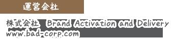 運営会社株式会社 Brand Activation and Delivery www.bad-corp.com